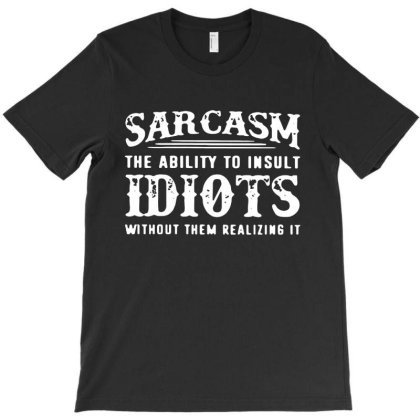 Sarcash The Ability To Insult Idiots Without Them Realizing It T-shirt Designed By Andromeda