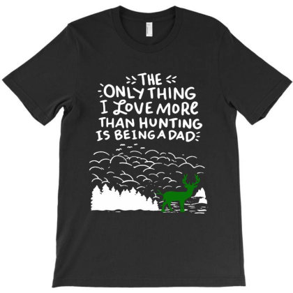 The Only Thing I Love More Than Hunting Is Being A Dad T-shirt Designed By Andromeda