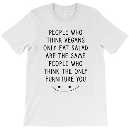 People Who Think Vegans Only Eat Salad Are The Same People Who... T-shirt Designed By Cypryanus
