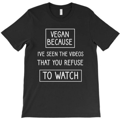Vegan Because I've Seen The Videos That You Refuse To Watch T-shirt Designed By Cypryanus