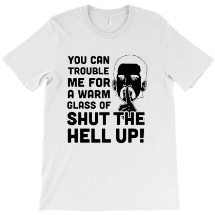 Glass Of Shut The Hell Up T-shirt Designed By Ooredoo