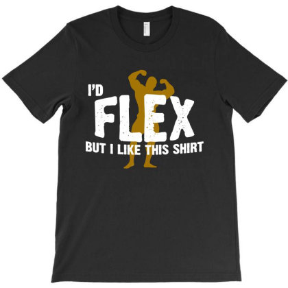 I'd Flex But I Like This Shirt T-shirt Designed By Saranghe