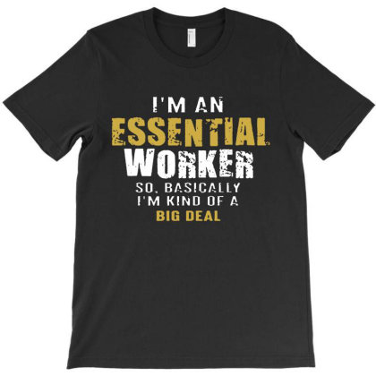 I'm An Essential Worker So Basically I'm Kind Of A Big Deal T-shirt Designed By Saranghe