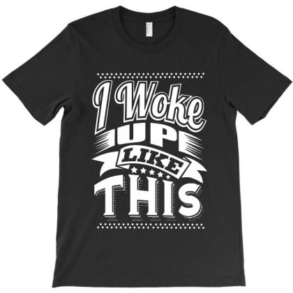 I Woke Up Like This T-shirt Designed By Saranghe
