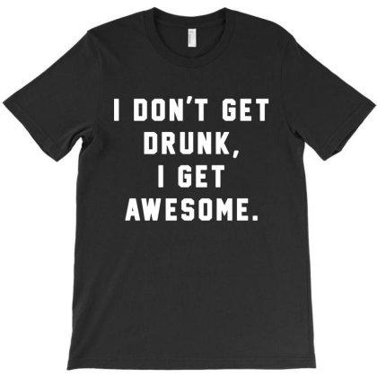 I Dont Get Drunk I Get Awesome T-shirt Designed By Saranghe