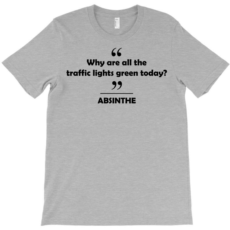 Absinthe - Why Are All The Traffic Lights Green Today? T-shirt | Artistshot