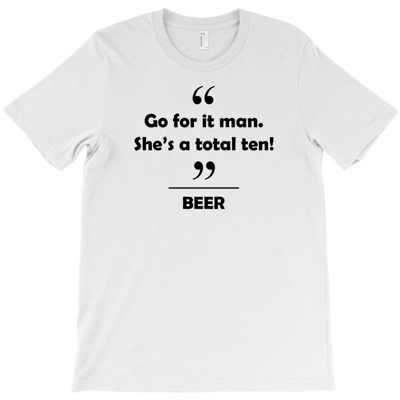 Beer - Go For It Man She's A Total Ten! T-shirt | Artistshot