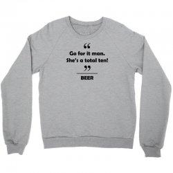 Beer - Go for it man she's a total ten! Crewneck Sweatshirt | Artistshot