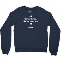 Beer - Go for it man she's a total ten! Crewneck Sweatshirt   Artistshot