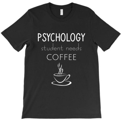 Psychology Student Needs Coffee T-shirt Designed By Cypryanus