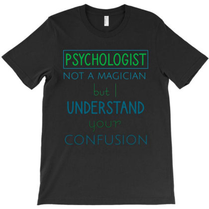 Psychologist Not A Magician But I Understand Your Confusion T-shirt Designed By Cypryanus