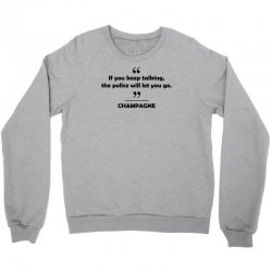 Champagne - If you keep talking the police will let you go. Crewneck Sweatshirt | Artistshot