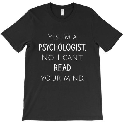 Yes, I'm A Psychologist No, I Can't Read Your Mind T-shirt Designed By Cypryanus