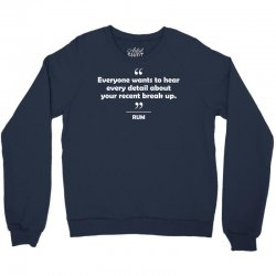Rum - Everyone wants to hear every detail about your recent break up. Crewneck Sweatshirt | Artistshot