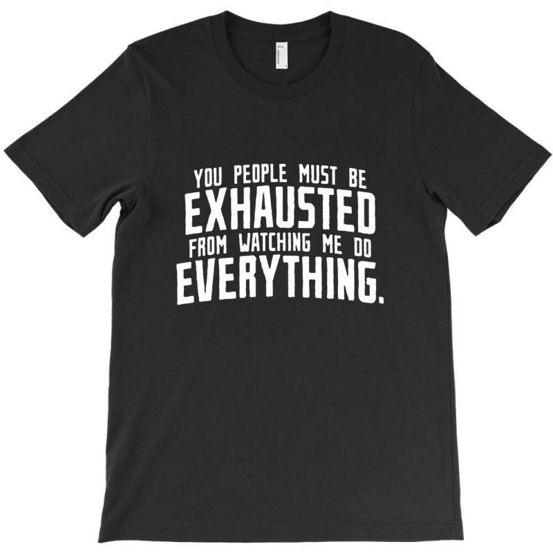 You People Must Be Exhausted From T-shirt | Artistshot