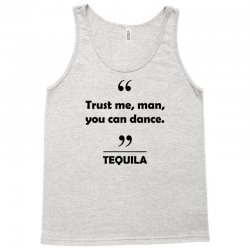 Tequila - Trust me man you can dance. Tank Top | Artistshot