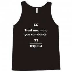 Tequila - Trust me man you can dance. Tank Top   Artistshot