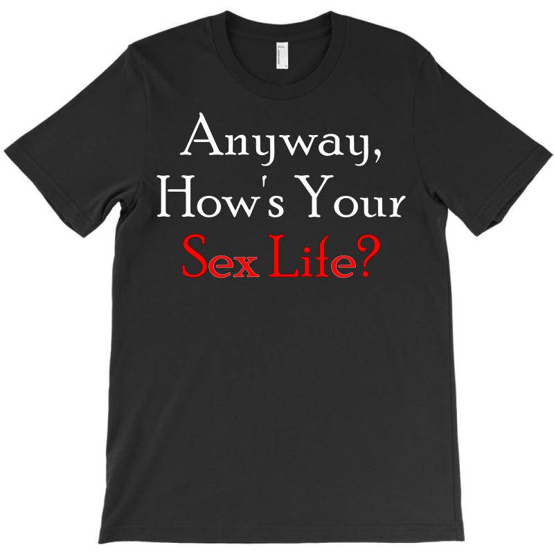 Anyway, How's Your Sex Life T-shirt | Artistshot