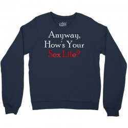 anyway, how's your sex life Crewneck Sweatshirt | Artistshot