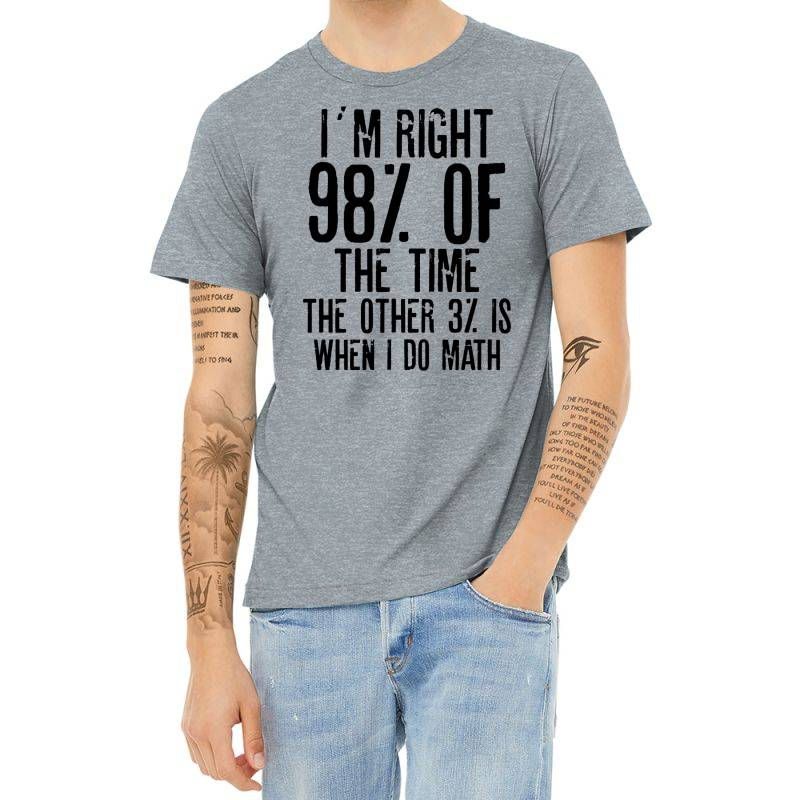 I´m Right 98% Of The Time The Other 3% Is When I Do Math | Funny Quot Heather T-shirt | Artistshot