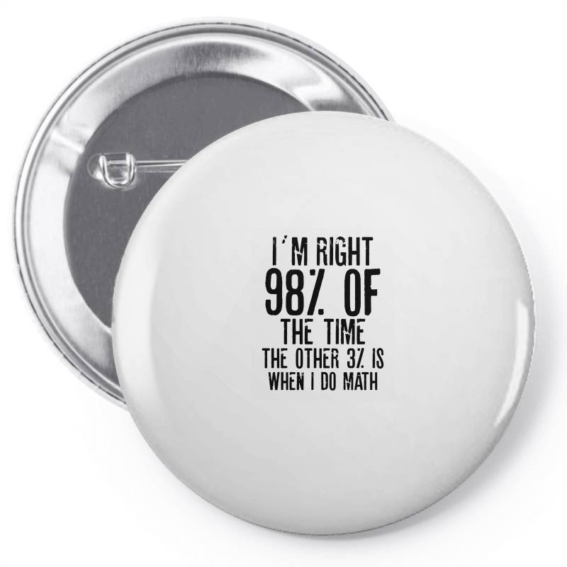 I´m Right 98% Of The Time The Other 3% Is When I Do Math | Funny Quot Pin-back Button | Artistshot