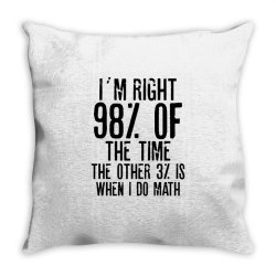 I´M RIGHT 98% OF THE TIME THE OTHER 3% IS WHEN I DO MATH | Funny quot Throw Pillow | Artistshot
