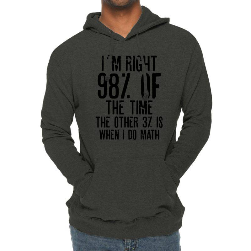 I´m Right 98% Of The Time The Other 3% Is When I Do Math   Funny Quot Lightweight Hoodie   Artistshot