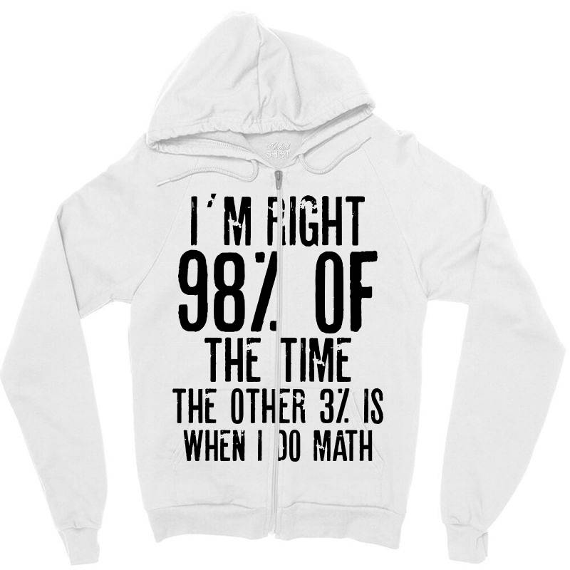 I´m Right 98% Of The Time The Other 3% Is When I Do Math | Funny Quot Zipper Hoodie | Artistshot