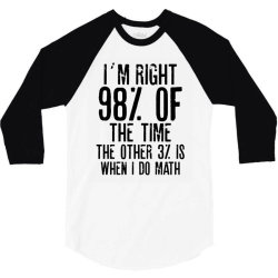 I´M RIGHT 98% OF THE TIME THE OTHER 3% IS WHEN I DO MATH | Funny quot 3/4 Sleeve Shirt | Artistshot