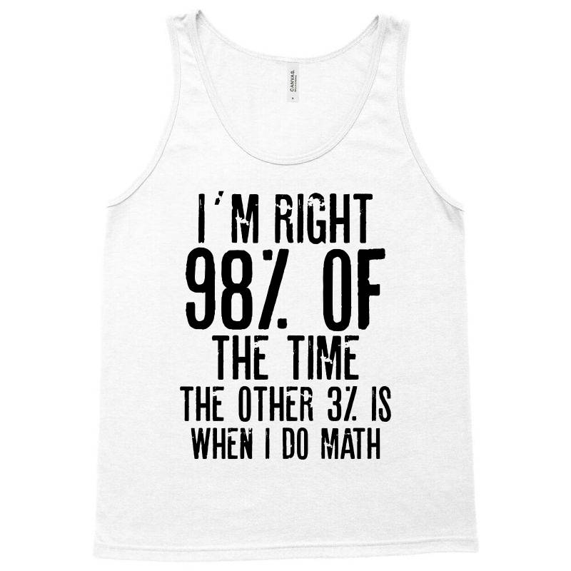 I´m Right 98% Of The Time The Other 3% Is When I Do Math | Funny Quot Tank Top | Artistshot
