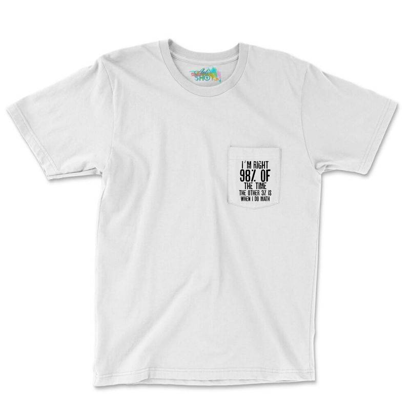I´m Right 98% Of The Time The Other 3% Is When I Do Math | Funny Quot Pocket T-shirt | Artistshot