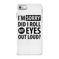 I´M SORRY DID I ROLL MY EYES OUT LOUD   Funny quotes iPhone 7 Case   Artistshot