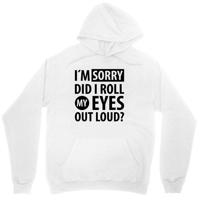 I´m Sorry Did I Roll My Eyes Out Loud   Funny Quotes Unisex Hoodie   Artistshot