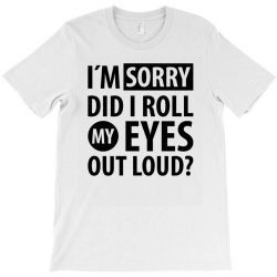 I´M SORRY DID I ROLL MY EYES OUT LOUD | Funny quotes T-Shirt | Artistshot