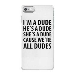 I´M A DUDE HE´S A DUDE SHE´S A DUDE CAUSE WE´RE ALL DUDES   Funny  iPhone 7 Case   Artistshot