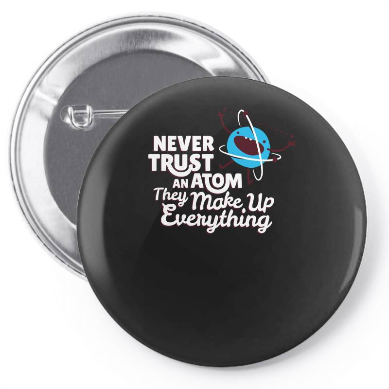 Never Trust An Atom, They Make Up Everything Pin-back Button | Artistshot
