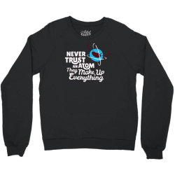 never trust an atom, they make up everything Crewneck Sweatshirt | Artistshot