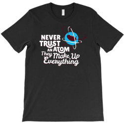 never trust an atom, they make up everything T-Shirt | Artistshot