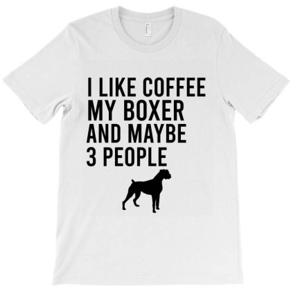 I Like Coffee My Boxer And Maybe 3 People T-shirt Designed By Cypryanus