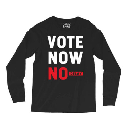 Vote Now No Delay - Political Gift Idea Long Sleeve Shirts Designed By Diogo Calheiros
