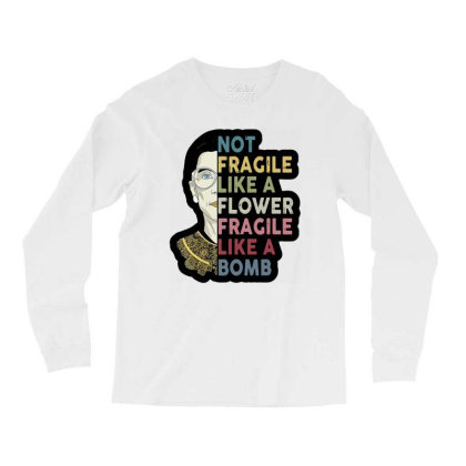 Not Fragile Like A Flower But A Bomb Ruth Ginsburg Rbg Long Sleeve Shirts Designed By Tht
