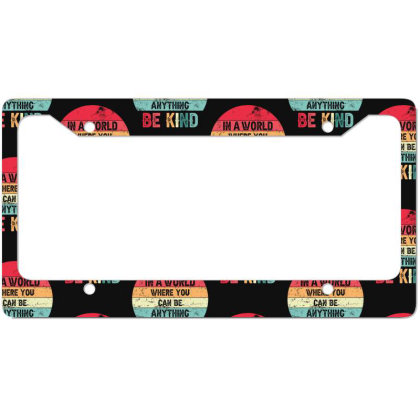 In A World Where You Can Be Anything Be Kind License Plate Frame Designed By Sengul
