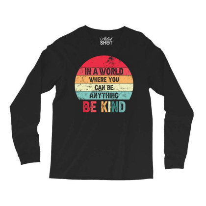 In A World Where You Can Be Anything Be Kind Long Sleeve Shirts Designed By Sengul