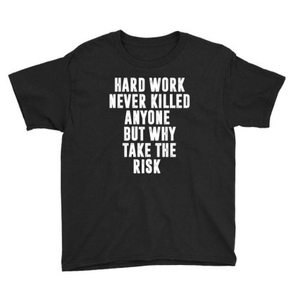 Hard Work Never Killed Anyone But Why Take The Risk | Funny Quotes Youth Tee Designed By Rafaellopez