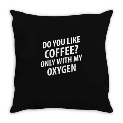 Do You Like Coffee Only With My Oxygen   Funny Quotes Throw Pillow Designed By Rafaellopez