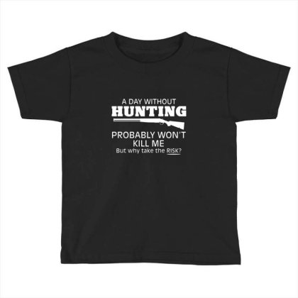 A Day Without Hunting Probably Won Toddler T-shirt Designed By Hectorz