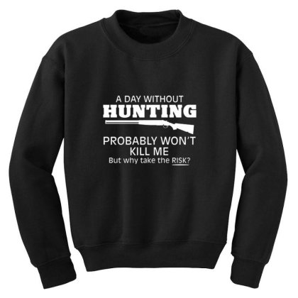 A Day Without Hunting Probably Won Youth Sweatshirt Designed By Hectorz