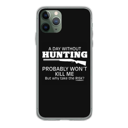 A Day Without Hunting Probably Won Iphone 11 Pro Case Designed By Hectorz
