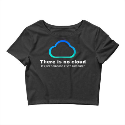 Tech Humor There Is No Cloud ..just Someone Else's Computer Crop Top Designed By Schulz-12