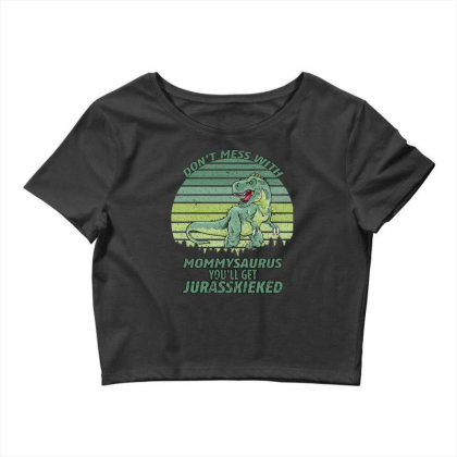 Don T Mess With Mamasaurus You Ll Get Jurasskicked Crop Top Designed By Bettercallsaul